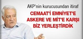 AKP'nin kurucusundan itiraf: Cemaat'i Emniyet'e askere ve MİT'e karşı biz yerleştirdik